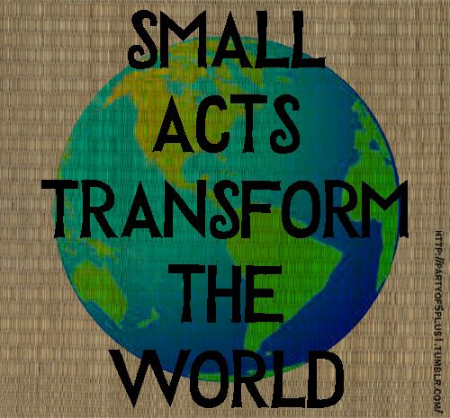 Think of every small kind/caring/helpful action a person can accomplish- the impact of such a person's action is a piece of the puzzle to transform the world. ♥ ©