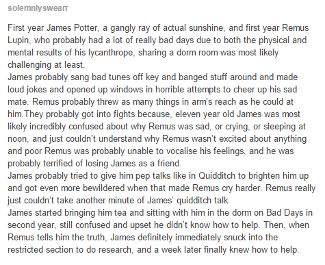 Awh so sweet, except James (and Sirius and Pettigrew) found out about Remus. Remus didn't actually tell any of his friends.