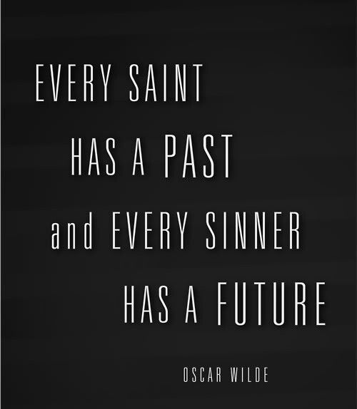 one of my favorite quotes: every saint has a past and every sinner has a future