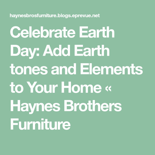 Celebrate Earth Day Add Tones And Elements To Your Home Haynes Brothers Furniture