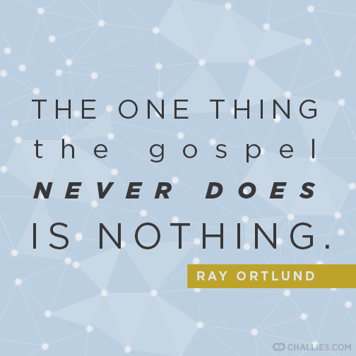 The One Thing The Gospel Never Does Is Nothing Ray Ortlund Cool Words Christian Quotes Inspirational Quotes