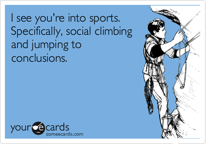 I See You Re Into Sports Specifically Social Climbing And Jumping To Conclusions Haha Funny Ecards Funny Funny Quotes