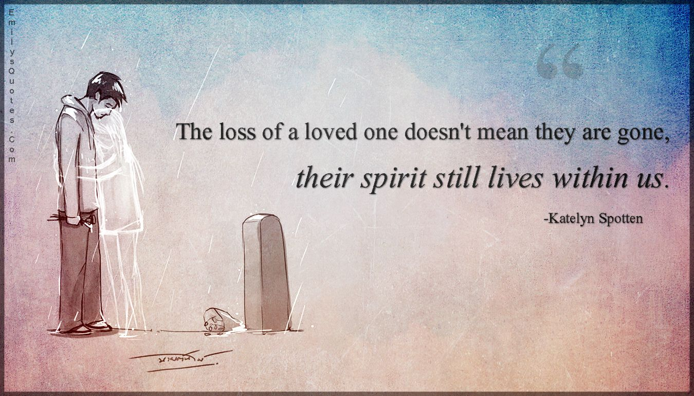 Lost Of Loved Ones Quotes The Loss Of A Loved One Doesn't Mean They Are Gone Their Spirit