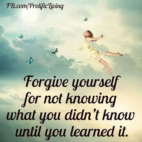 Forgive yourself for not knowing what you didn't know until you learned it