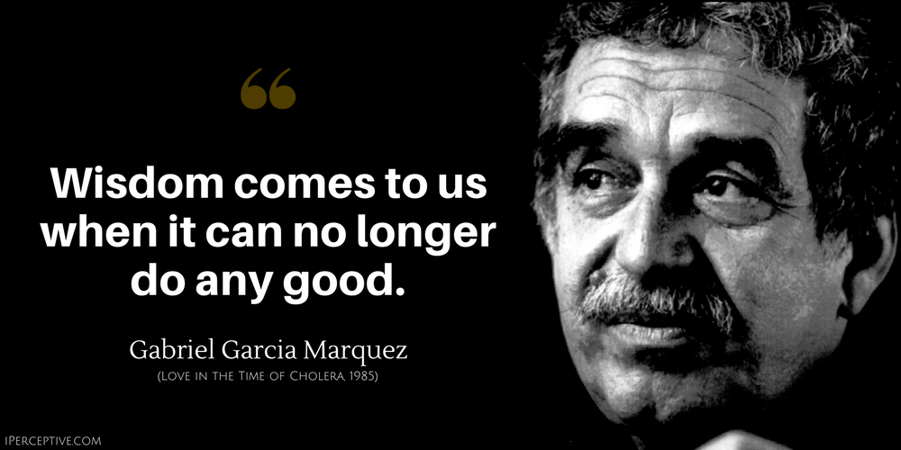 Gabriel Garcia Marquez Quote: Wisdom comes to us when it can no ...