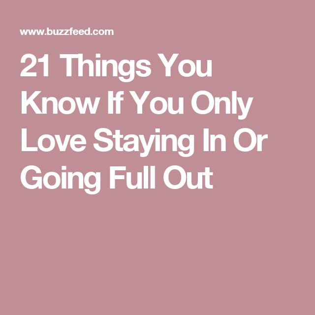 21 Things You Know If You Only Love Staying In Or Going Full Out