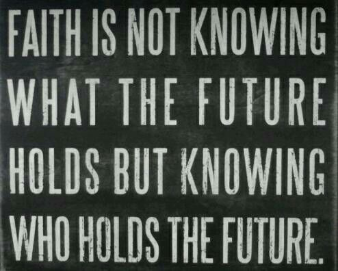 Faith is not knowing what the future holds but knowing who