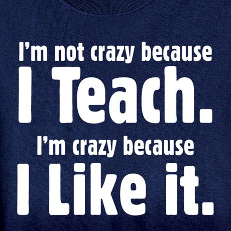 IM NOT CRAZY BECAUSE I TEACH SHIRT
