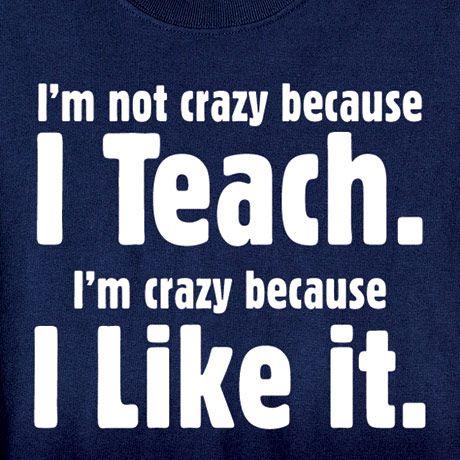 IM NOT CRAZY BECAUSE I TEACH SHIRT