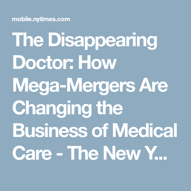 The Disappearing Doctor How Mega Mergers Are Changing The Business Of Medical Care Medical Care Medical Health