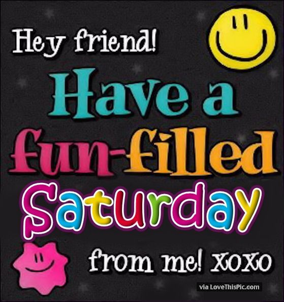 Hey Friend Have A Fun Filled Saturday saturday saturday quotes