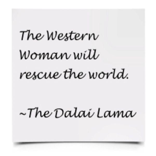 The western women will rescue the world. ~The Dalai Lama http://bit.ly/IbRtAY