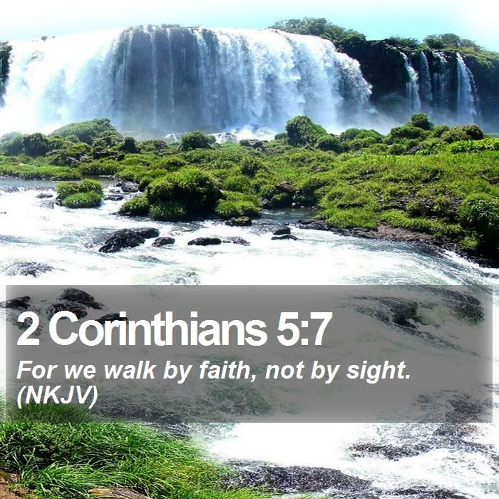 2 Corinthians 5:7 For we walk by faith, not by sight  (NKJV