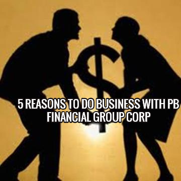 5 REASONS TO DO BUSINESS WITH PB FINANCIAL GROUP CORP