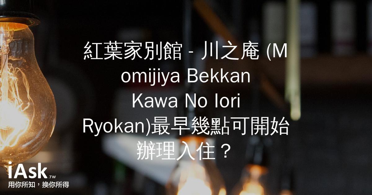 紅葉家別館 - 川之庵 (Momijiya Bekkan Kawa No Iori Ryokan)最早幾點可開始辦理入住? by iAsk.tw