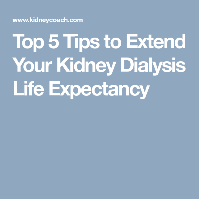 Top 5 Tips To Extend Your Kidney Dialysis Life Expectancy Kidney Dialysis Dialysis Kidney Failure Treatment