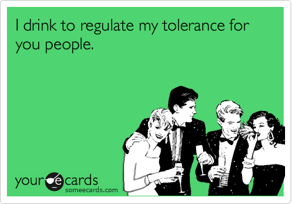 I drink to regulate my tolerance for you people.