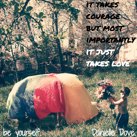 It takes courage to be yourself...but most importantly it takes love. http://www.danielledove.com/toomanychoices/