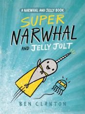 Junior Library Guild : Super Narwhal and Jelly Jolt: A Narwhal and Jelly Book by Ben Clanton
