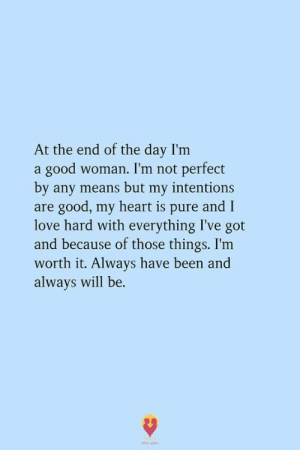 At the End of the Day I'm a Good Woman I'm Not Perfect by Any Means but My Intentions Are Good My Heart Is Pure and I Love Hard With Everything I've Got and Because of Those Things I'm Worth It Always Have Been and Always Will Be | Love Meme on ME.ME