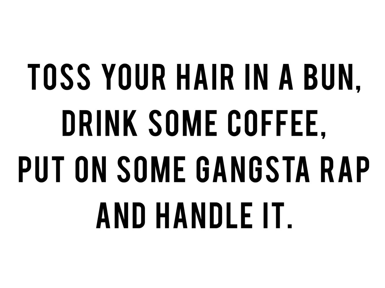 Toss Your Hair In A Bun Drink Some Coffee Put On Some