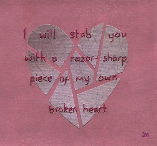 I will stab you with a razor sharp piece of my own broken heart ...