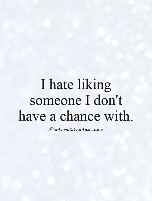 Quotes About Liking Someone I hate liking someone I don't have a chance with. Picture Quotes  Quotes About Liking Someone