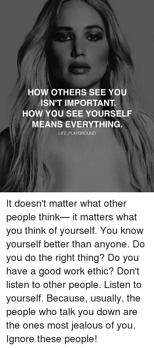 Know Yourself Memes And How Others See You Isn T Important How You See Yourself Means Everything Mean People Quotes People Quotes Truths Matter Quotes