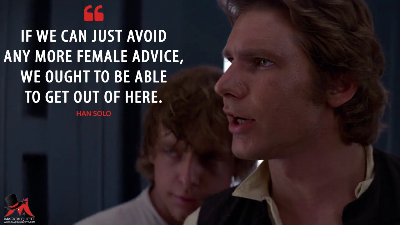 Han Solo If we can just avoid any more female advice, we