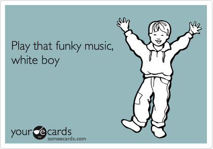 Play that funky music, white boy.