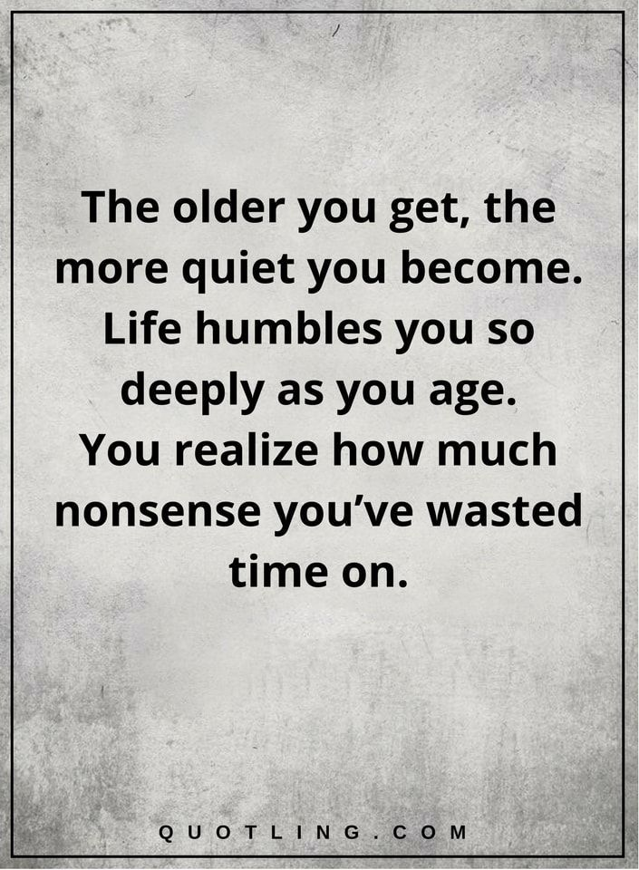 Life Quotes The Older You Get The More Quiet You Become Life