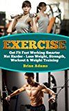 Free Kindle Book -   Exercise: Get Fit Fast Working Smarter Not Harder - Lose Weight, Strength, Workout & Weight Training (Workout Routines, Lose Weight Fast, Lose Weight for Life, Exercise Motivation, Strength Training)