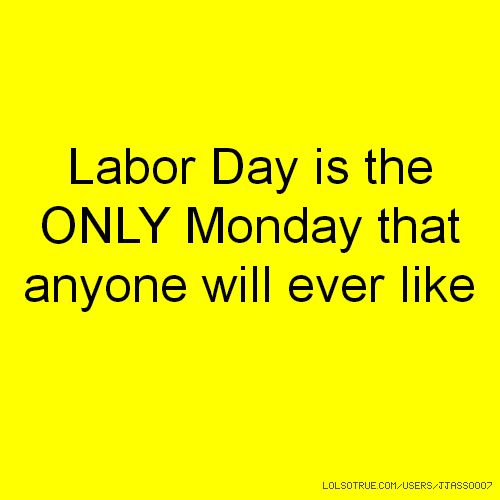 Labor Day is the ONLY Monday that anyone will ever like #labordayquotes