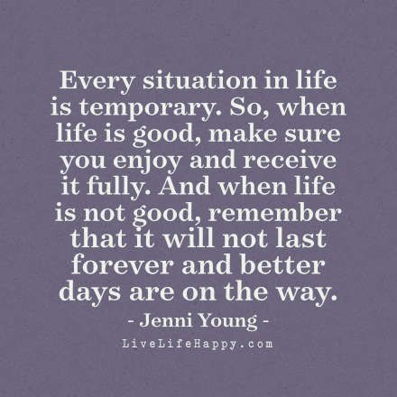 Every Situation In Life Is Temporary So When Life Is Good Make