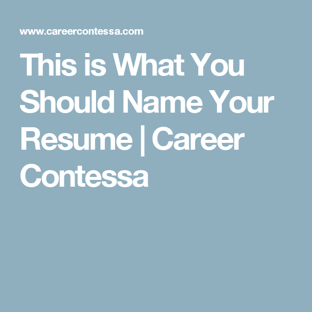 This Is What You Should Name Your Resume Career Contessa Career Contessa Resume Career