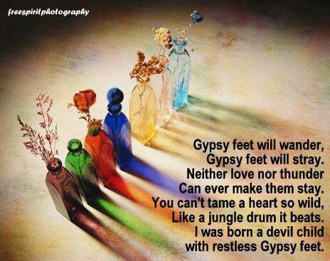 Gypsy feet will wander, Gypsy feet will stray. Neither love nor thunder Can ever make them stay. You can't tame a heart so wild, Like a jungle drum it beats. I was born a devil child With restless gypsy feet.