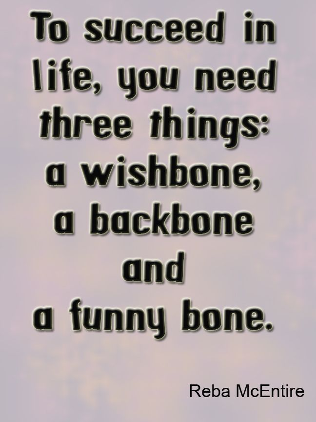 To succeed in life, you need three things: a wishbone, a ...