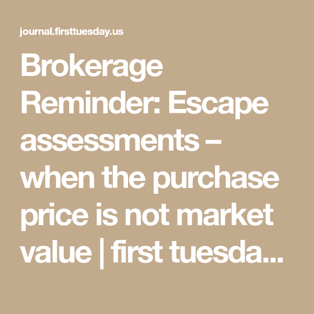 Brokerage Reminder: Escape assessments – when the purchase price is not market value | first tuesday Journal