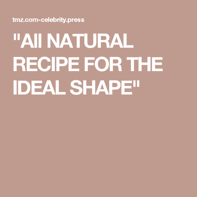 """""""All NATURAL RECIPE FOR THE IDEAL SHAPE"""""""