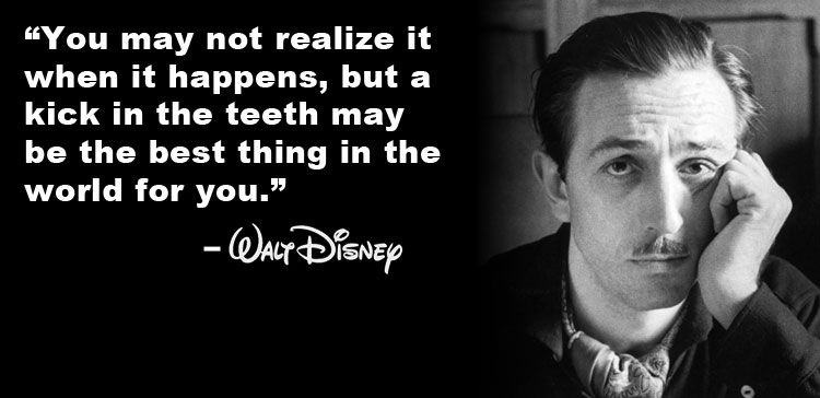 """""""All the adversity I've had in my life, all my troubles and obstacles, have strengthened me... You may not realize it when it happens, but a kick in the teeth may be the best thing in the world for you."""" -- Walt Disney"""