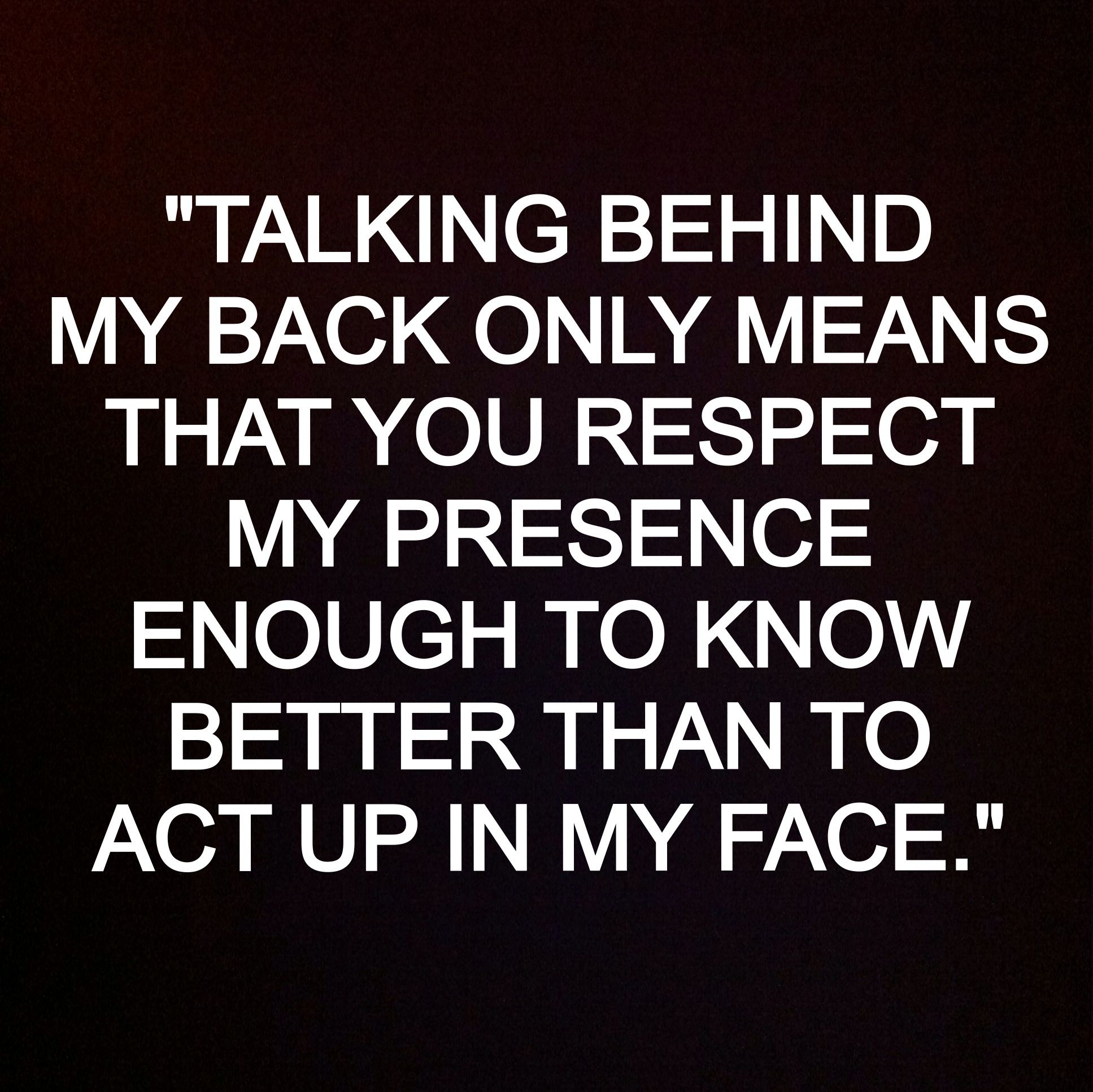 Talking Behind My Back Only Means That You Respect My Presence Enough To Know Bet Talking Behind My Back Quotes Talking Behind My Back Talking Behind Your Back