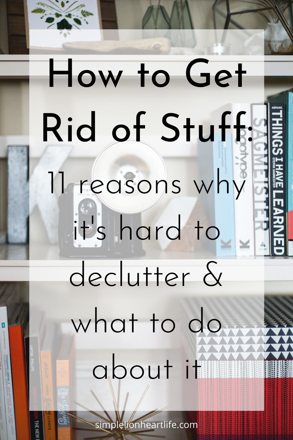 How To Get Rid Of Stuff 11 Reasons Why It S Hard To Declutter What To Do About It Simple Lionheart Life In 2020 Declutter Declutter Your Home Declutter Your Life