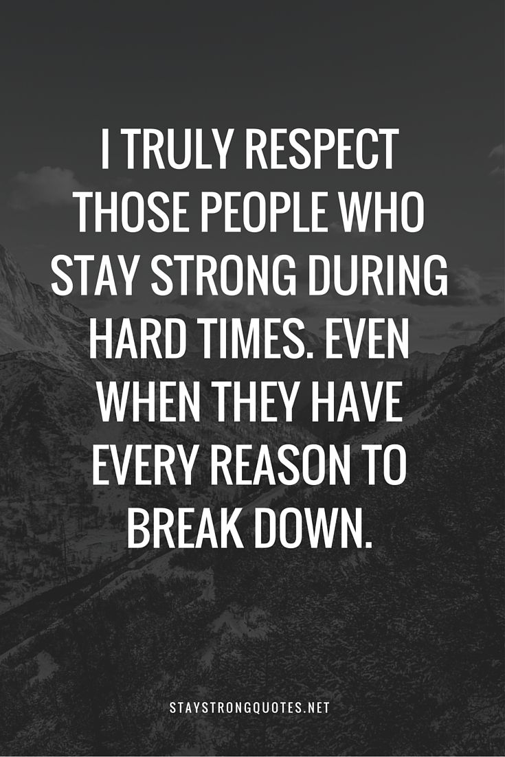 I truly respect those people who stay strong Stay Strong