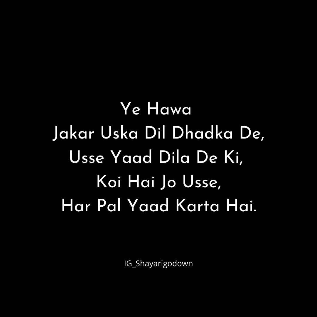 Ye Hawa Jakar Uska Dil Dhadka De, Usse Yaad Dila De Ki Koi Hai Jo Usse Har Pal Yaad Karta Hai.   Shayari is the best way to express your feeling in words and shayarigodown is fully dedicated to feelings.    #miss #missyou #missingyoushayari #shayari #love #poetry #shayar #hindiloveshayari #hindishayari #prem #pyaar #premshayari #shayarilovers #gulzar #loveyourself