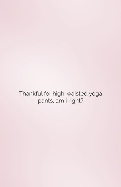 Thankful for high-waisted yoga pants, am I right? | Yoga ...