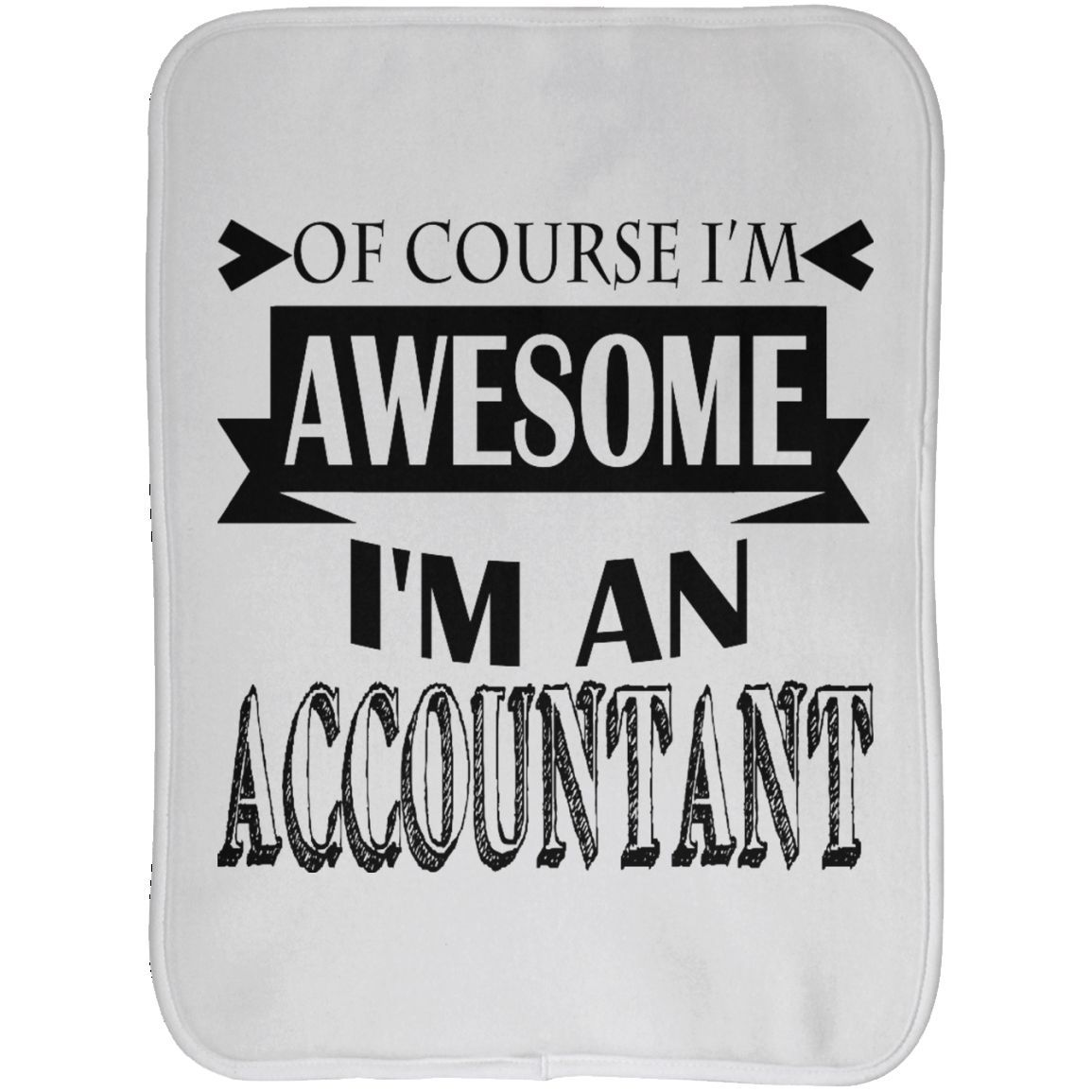 Of Course Im Awesome Im An Accountant Burp Cloths