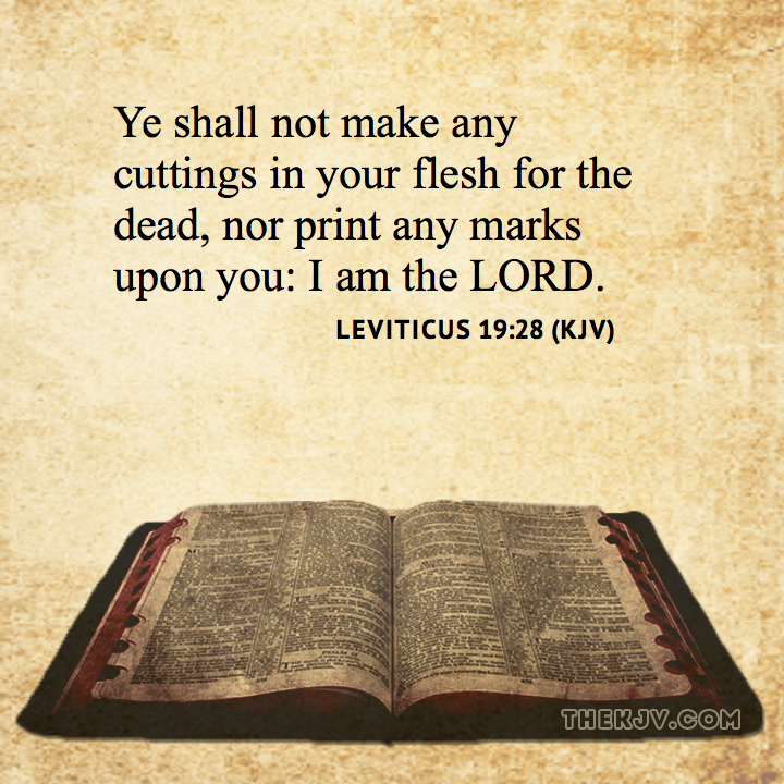 Leviticus 19:28 - Ye shall not make any cuttings in your flesh for