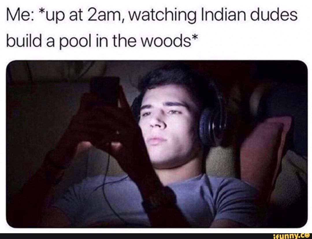 Me Up At 23m Watching Indian Dudes Build A Pool In The Woods Ifunny Building A Pool Memes Funny Memes
