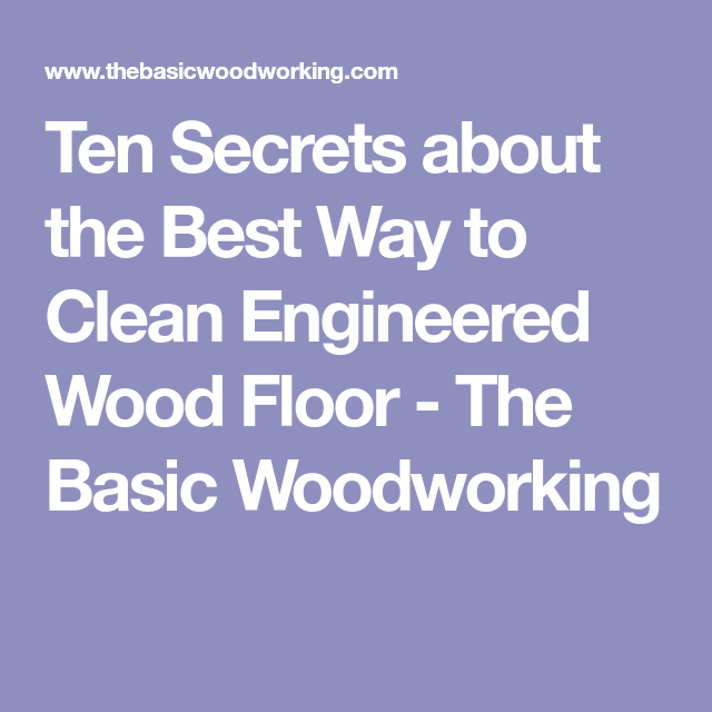Ten Secrets About The Best Way To Clean Engineered Wood Floor The