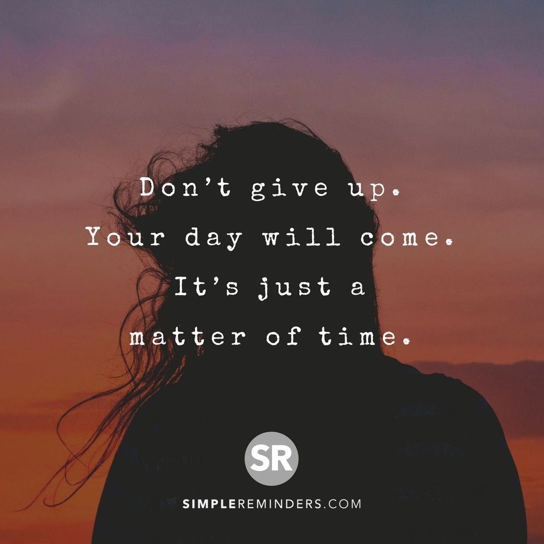 Don T Give Up Your Day Will Come It S Just A Matter Of Time Simplereminders Quotes Dont Give Up Your Simple Reminders Daily Motivation Don T Give Up